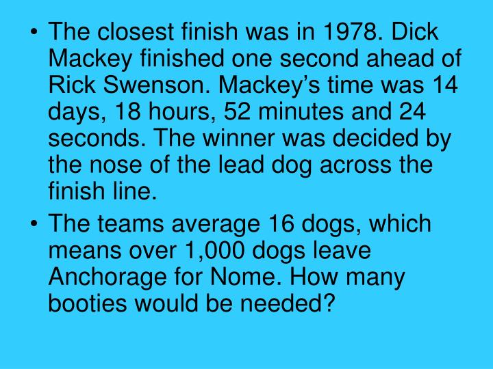 The closest finish was in 1978. Dick Mackey finished one second ahead of Rick Swenson. Mackey's time was 14 days, 18 hours, 52 minutes and 24 seconds. The winner was decided by the nose of the lead dog across the finish line.