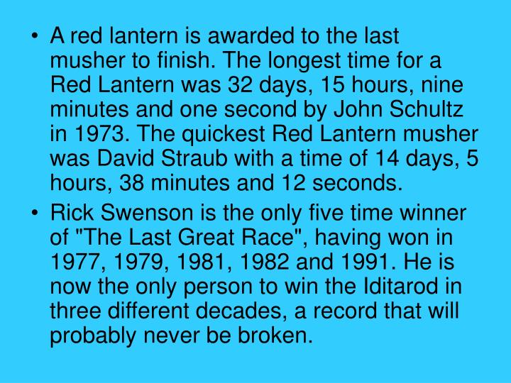 A red lantern is awarded to the last musher to finish. The longest time for a Red Lantern was 32 days, 15 hours, nine minutes and one second by John Schultz in 1973. The quickest Red Lantern musher was David Straub with a time of 14 days, 5 hours, 38 minutes and 12 seconds.