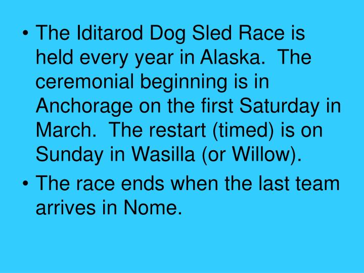 The Iditarod Dog Sled Race is held every year in Alaska.  The ceremonial beginning is in Anchorage o...