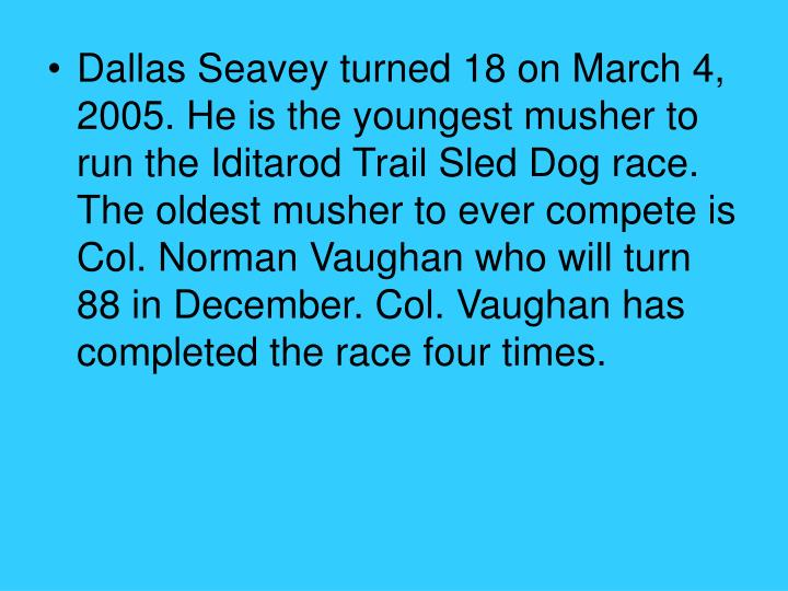 Dallas Seavey turned 18 on March 4, 2005. He is the youngest musher to run the Iditarod Trail Sled Dog race. The oldest musher to ever compete is Col. Norman Vaughan who will turn 88 in December. Col. Vaughan has completed the race four times.