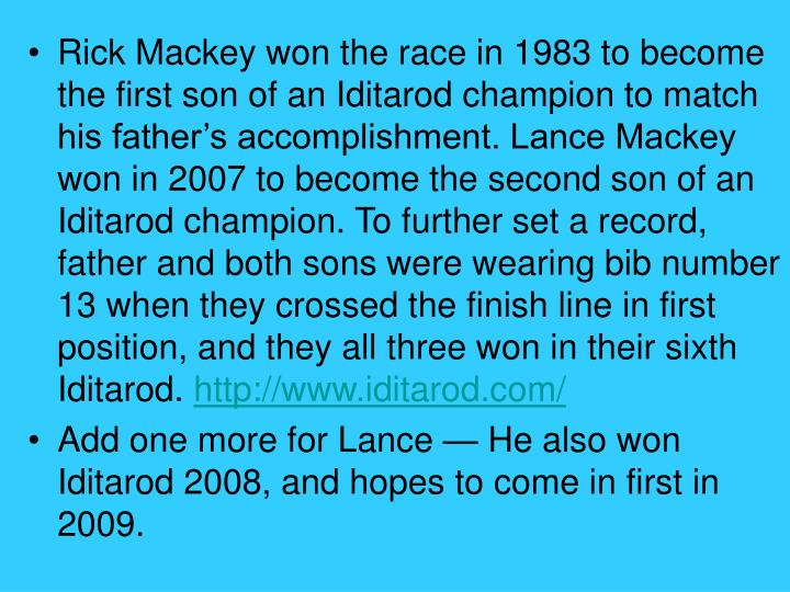 Rick Mackey won the race in 1983 to become the first son of an Iditarod champion to match his father's accomplishment. Lance Mackey won in 2007 to become the second son of an Iditarod champion. To further set a record, father and both sons were wearing bib number 13 when they crossed the finish line in first position, and they all three won in their sixth Iditarod.