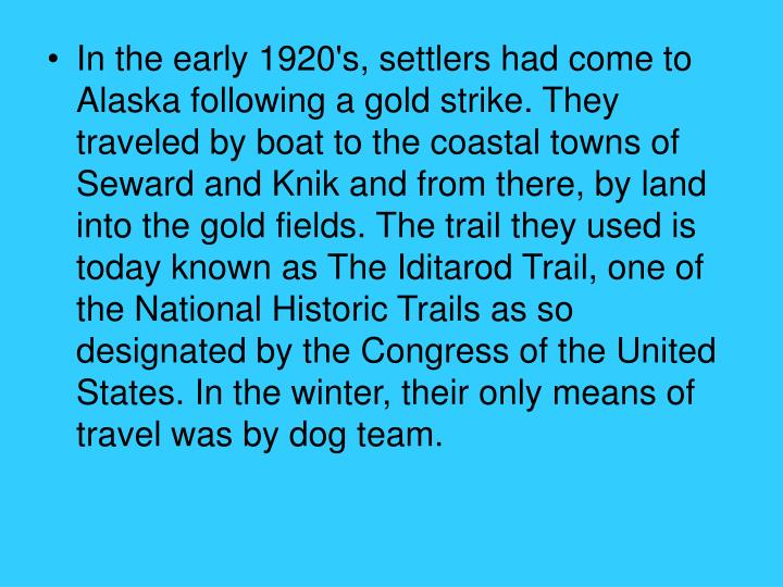 In the early 1920's, settlers had come to Alaska following a gold strike. They traveled by boat to the coastal towns of Seward and Knik and from there, by land into the gold fields. The trail they used is today known as The Iditarod Trail, one of the National Historic Trails as so designated by the Congress of the United States. In the winter, their only means of travel was by dog team.