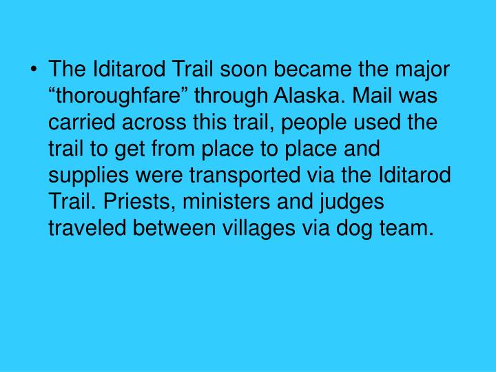 "The Iditarod Trail soon became the major ""thoroughfare"" through Alaska. Mail was carried across this trail, people used the trail to get from place to place and supplies were transported via the Iditarod Trail. Priests, ministers and judges traveled between villages via dog team."