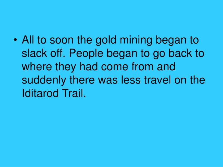 All to soon the gold mining began to slack off. People began to go back to where they had come from and suddenly there was less travel on the Iditarod Trail.