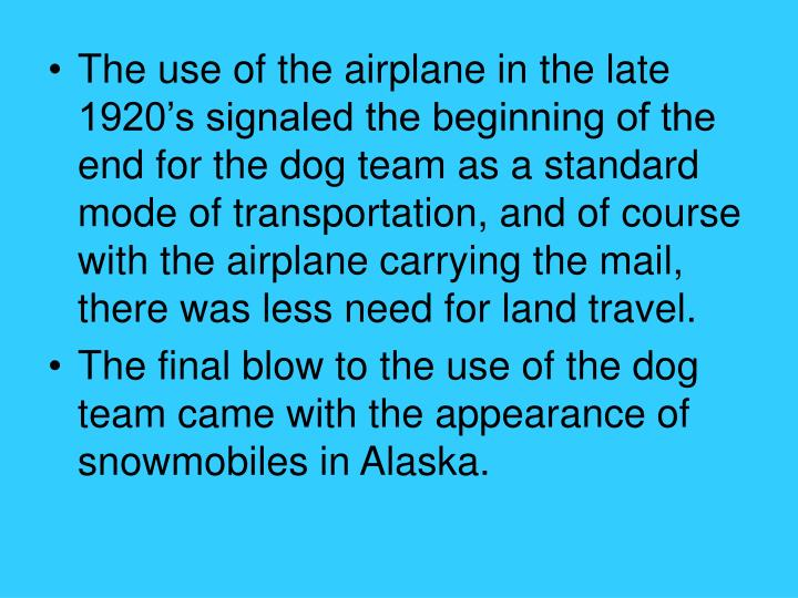 The use of the airplane in the late 1920's signaled the beginning of the end for the dog team as a standard mode of transportation, and of course with the airplane carrying the mail, there was less need for land travel.