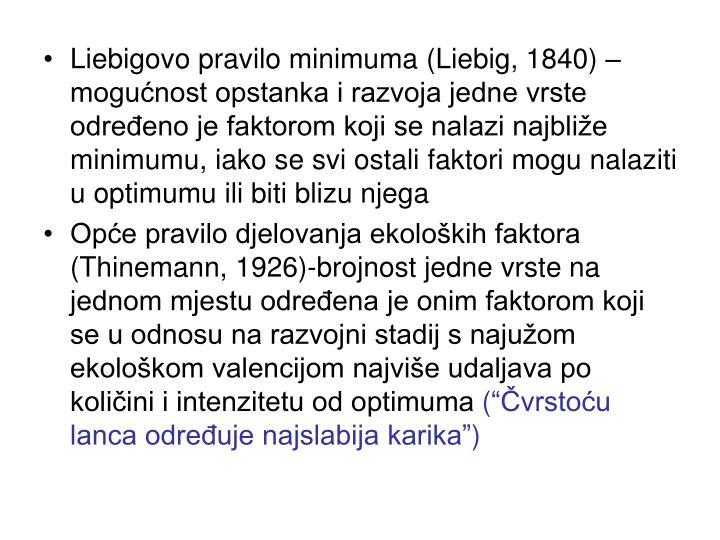 Liebigovo pravilo minimuma (Liebig, 1840) –mogućnost opstanka i razvoja jedne vrste određeno je faktorom koji se nalazi najbliže minimumu, iako se svi ostali faktori mogu nalaziti u optimumu ili biti blizu njega