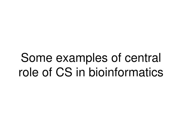 Some examples of central role of CS in bioinformatics