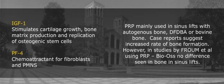 PRP mainly used in sinus lifts with autogenous bone, DFDBA or bovine bone.  Case reports suggest increased rate of bone formation. However, in studies by FROUM et al using PRP – Bio-Oss no difference seen in bone in sinus lifts.