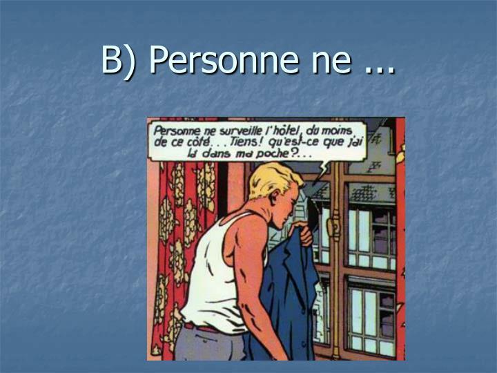 B) Personne ne ...