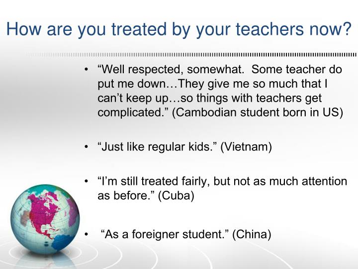 How are you treated by your teachers now?