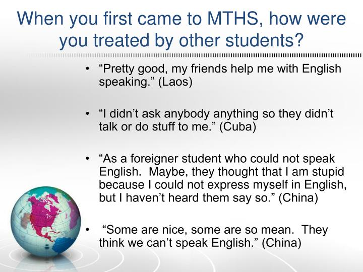 When you first came to MTHS, how were you treated by other students?