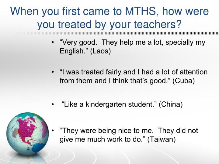 When you first came to MTHS, how were you treated by your teachers?