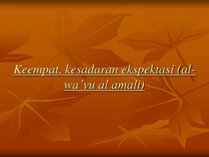 Keempat, kesadaran ekspektasi (al-wa'yu al amali)