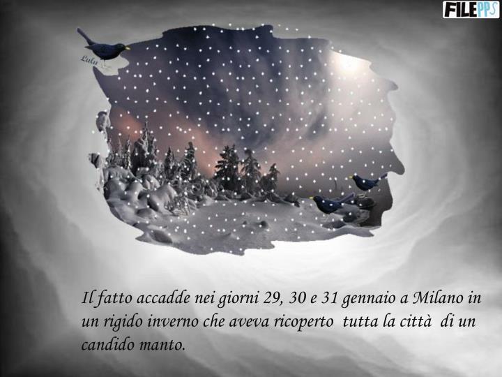 Il fatto accadde nei giorni 29, 30 e 31 gennaio a Milano in un rigido inverno che aveva ricoperto  tutta la città  di un candido manto.