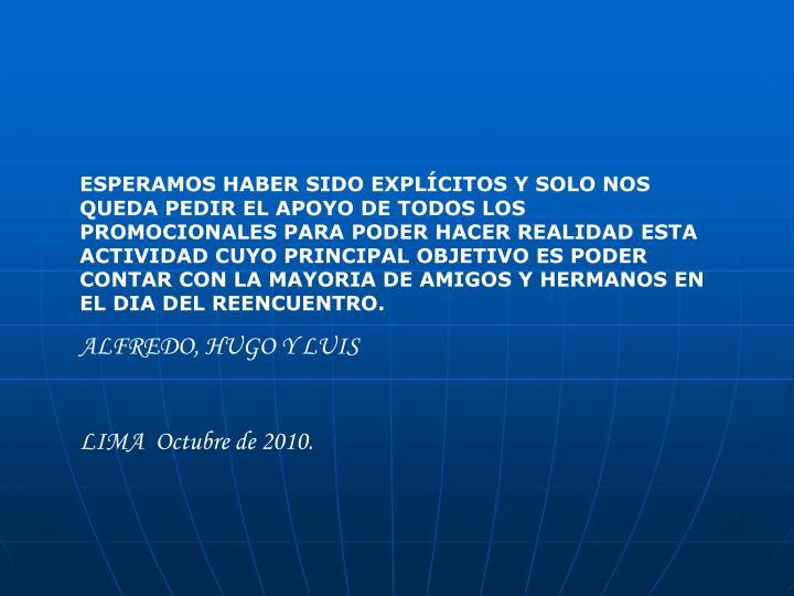 ESPERAMOS HABER SIDO EXPLÍCITOS Y SOLO NOS QUEDA PEDIR EL APOYO DE TODOS LOS PROMOCIONALES PARA PODER HACER REALIDAD ESTA ACTIVIDAD CUYO PRINCIPAL OBJETIVO ES PODER CONTAR CON LA MAYORIA DE AMIGOS Y HERMANOS EN EL DIA DEL REENCUENTRO.