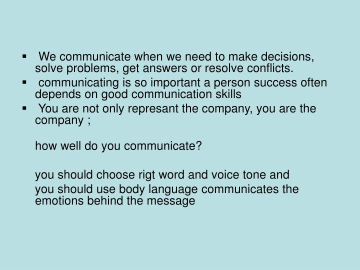 We communicate when we need to make decisions, solve problems, get answers or resolve conflicts.