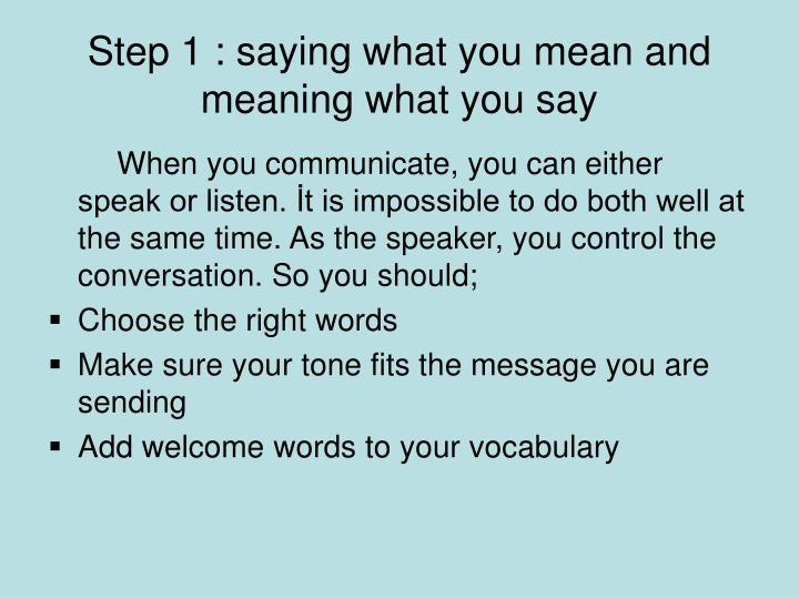 Step 1 : saying what you mean and meaning what you say