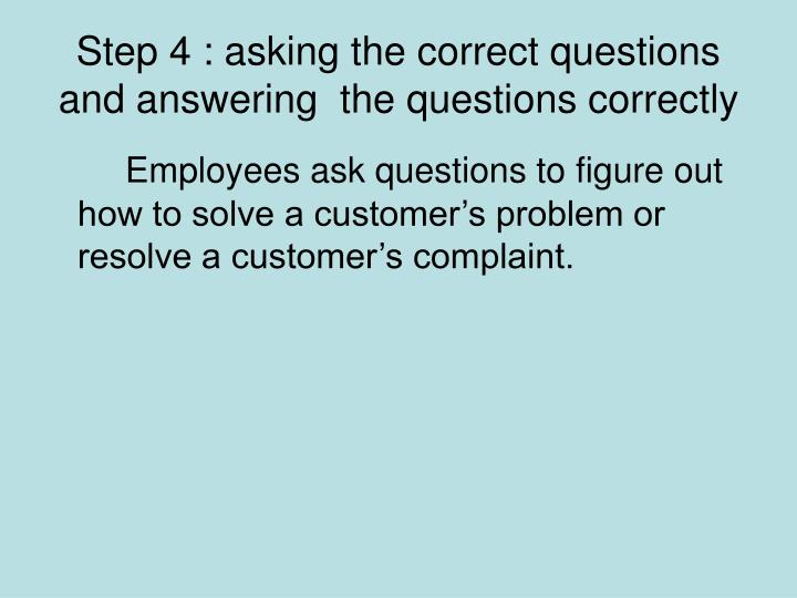 Step 4 : asking the correct questions and answering  the questions correctly