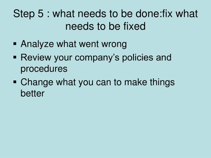 Step 5 : what needs to be done:fix what needs to be fixed