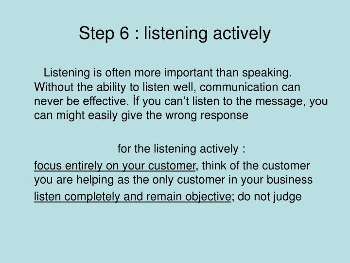 Step 6 : listening actively