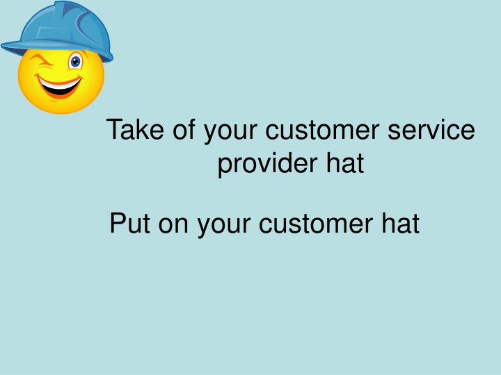 Take of your customer service provider hat