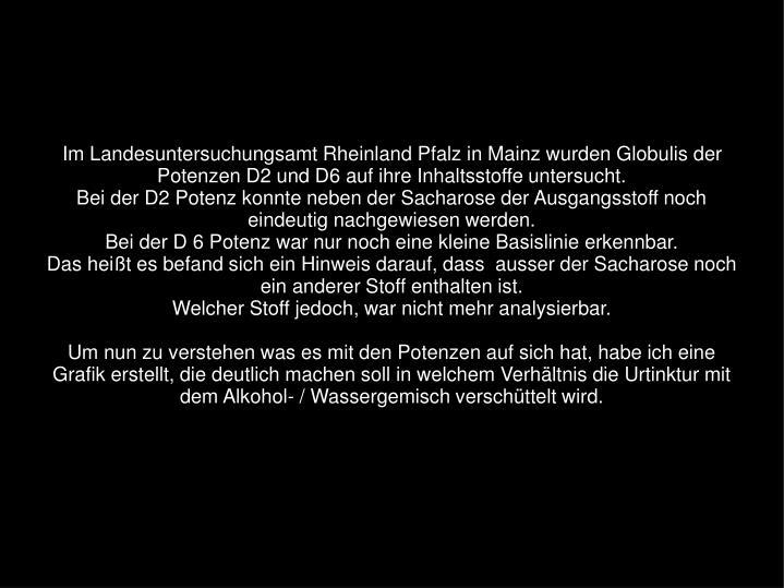Im Landesuntersuchungsamt Rheinland Pfalz in Mainz wurden Globulis der Potenzen D2 und D6 auf ihre Inhaltsstoffe untersucht.