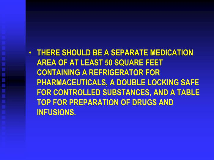 THERE SHOULD BE A SEPARATE MEDICATION AREA OF AT LEAST 50 SQUARE FEET CONTAINING A REFRIGERATOR FOR PHARMACEUTICALS, A DOUBLE LOCKING SAFE FOR CONTROLLED SUBSTANCES, AND A TABLE TOP FOR PREPARATION OF DRUGS AND INFUSIONS.