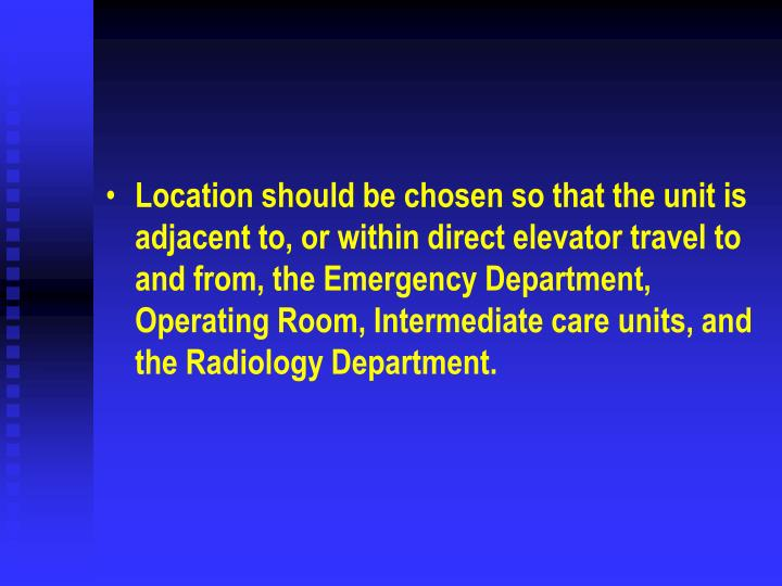 Location should be chosen so that the unit is adjacent to, or within direct elevator travel to and from, the Emergency Department, Operating Room, Intermediate care units, and the Radiology Department.