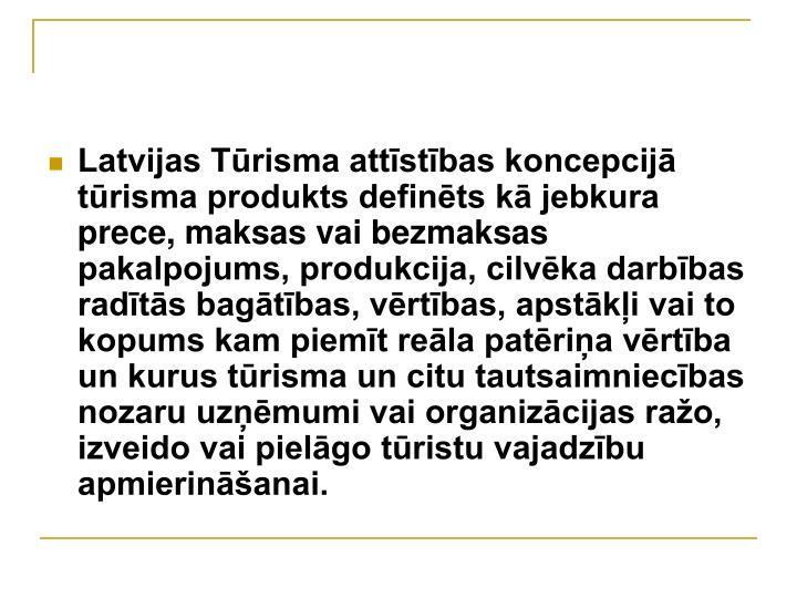 Latvijas Tūrisma attīstības koncepcijā  tūrisma produkts definēts kā jebkura prece, maksas vai bezmaksas pakalpojums, produkcija, cilvēka darbības radītās bagātības, vērtības, apstākļi vai to kopums kam piemīt reāla patēriņa vērtība un kurus tūrisma un citu tautsaimniecības nozaru uzņēmumi vai organizācijas ražo, izveido vai pielāgo tūristu vajadzību apmierināšanai.