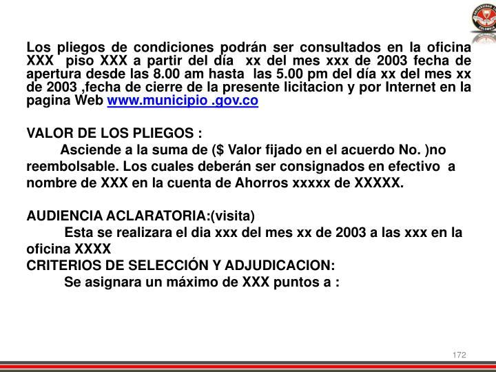 Los pliegos de condiciones podrán ser consultados en la oficina XXX  piso XXX a partir del día