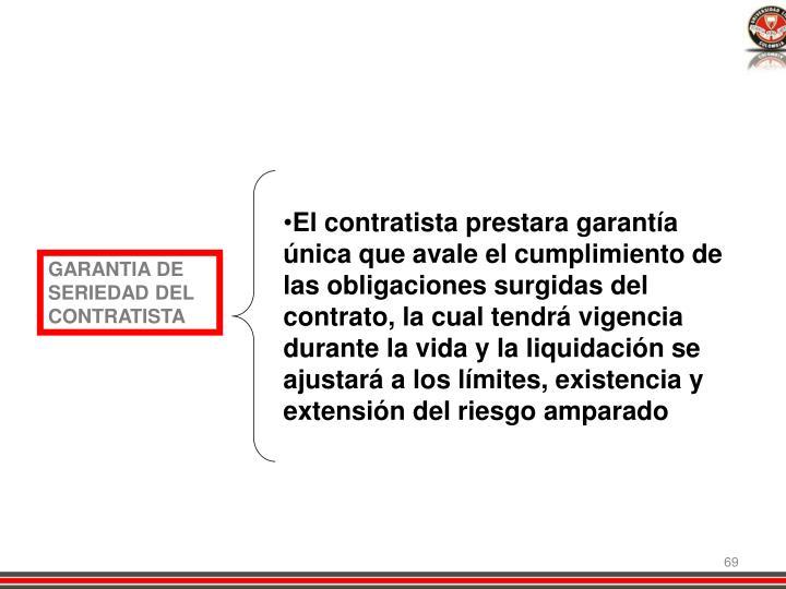 El contratista prestara garantía única que avale el cumplimiento de las obligaciones surgidas del contrato, la cual tendrá vigencia durante la vida y la liquidación se ajustará a los límites, existencia y extensión del riesgo amparado