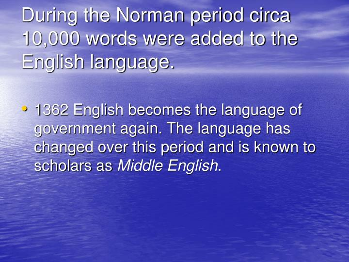 During the Norman period circa 10,000 words were added to the English language.