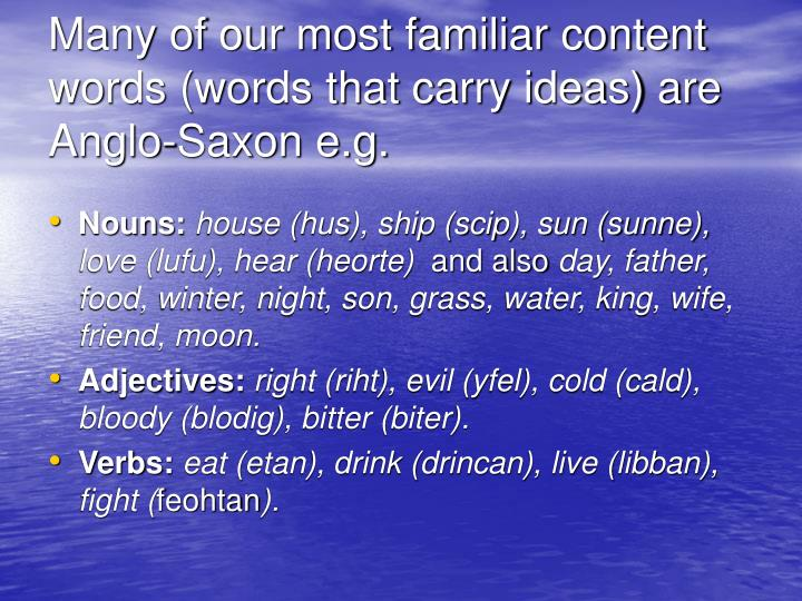 Many of our most familiar content words (words that carry ideas) are Anglo-Saxon e.g.