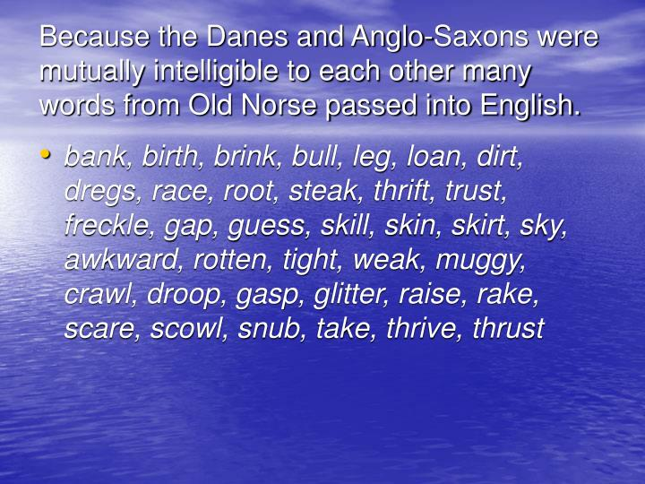 Because the Danes and Anglo-Saxons were mutually intelligible to each other many words from Old Norse passed into English.