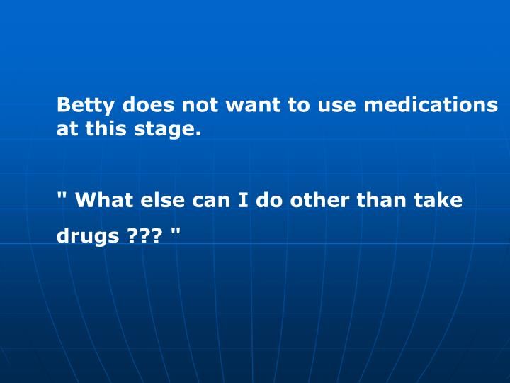 Betty does not want to use medications at this stage.