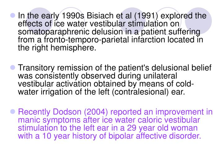 In the early 1990s Bisiach et al (1991) explored the effects of ice water vestibular stimulation on somatoparaphrenic delusion in a patient suffering from a fronto-temporo-parietal infarction located in the right hemisphere.