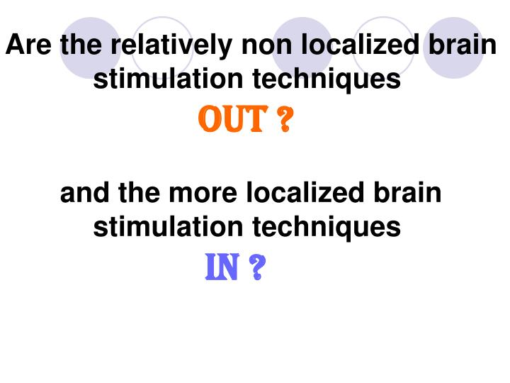 Are the relatively non localized brain stimulation techniques