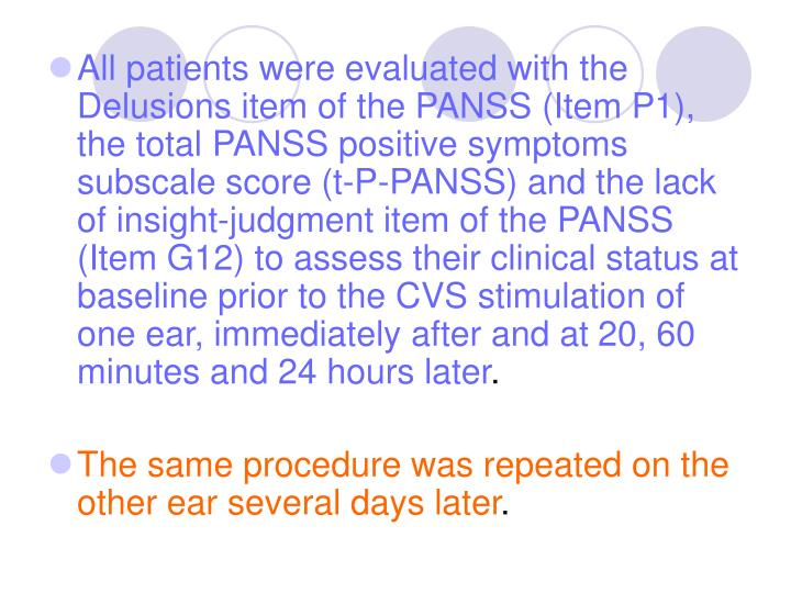 All patients were evaluated with the Delusions item of the PANSS (Item P1), the total PANSS positive symptoms subscale score (t-P-PANSS) and the lack of insight-judgment item of the PANSS (Item G12) to assess their clinical status at baseline prior to the CVS stimulation of one ear, immediately after and at 20, 60 minutes and 24 hours later