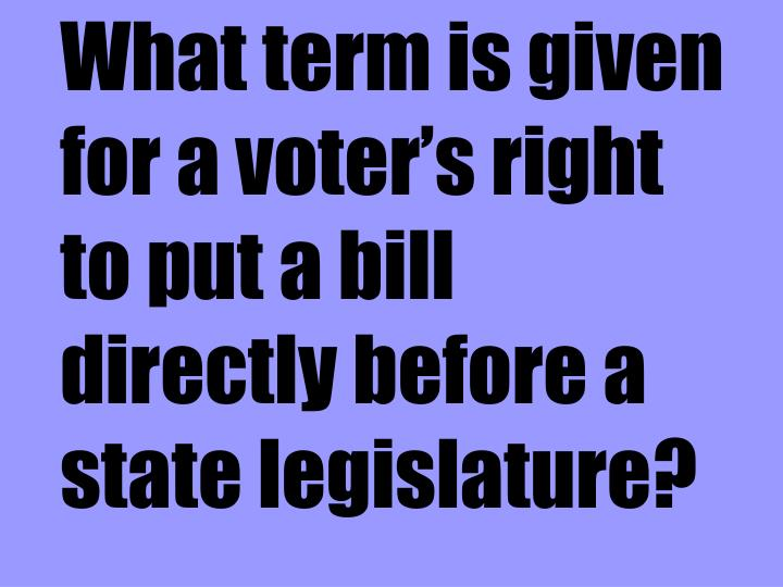 What term is given for a voter's right to put a bill directly before a state legislature?