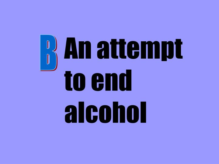 An attempt to end alcohol