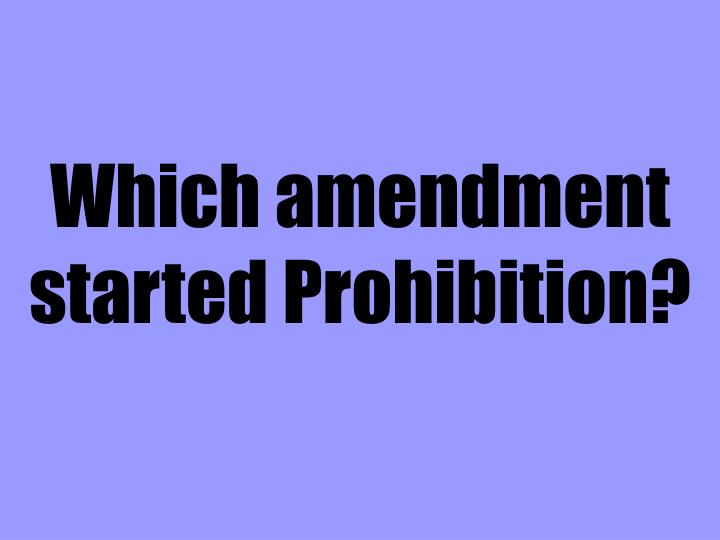 Which amendment started Prohibition?