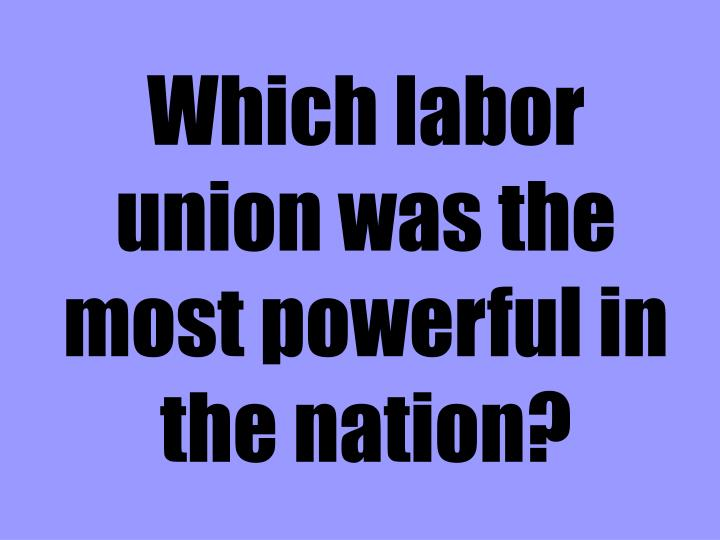 Which labor union was the most powerful in the nation?