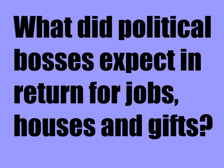 What did political bosses expect in return for jobs, houses and gifts?