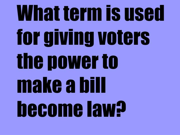 What term is used for giving voters the power to make a bill become law?
