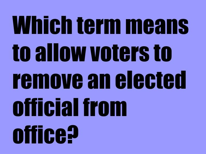 Which term means to allow voters to remove an elected official from office?
