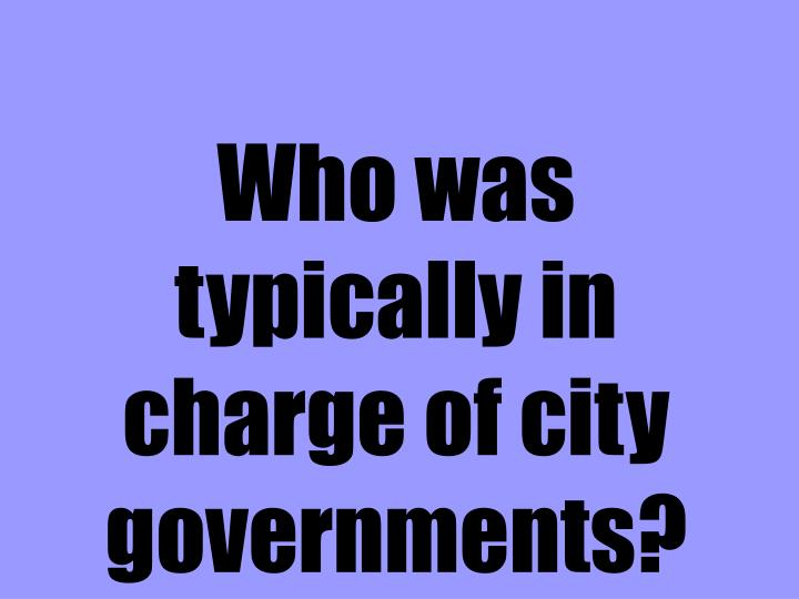 Who was typically in charge of city governments?