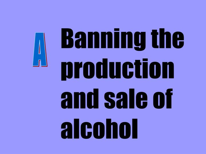 Banning the production and sale of alcohol