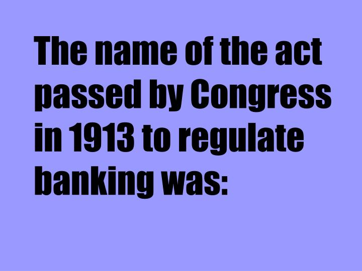 The name of the act passed by Congress in 1913 to regulate banking was: