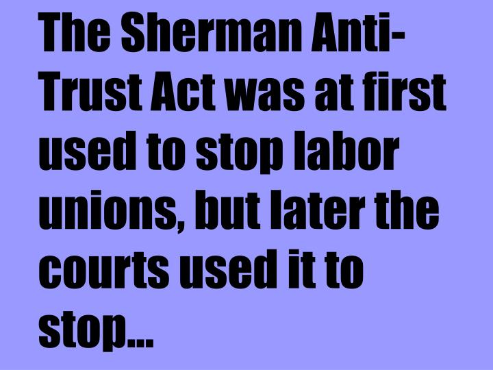 The Sherman Anti-Trust Act was at first used to stop labor unions, but later the courts used it to stop...
