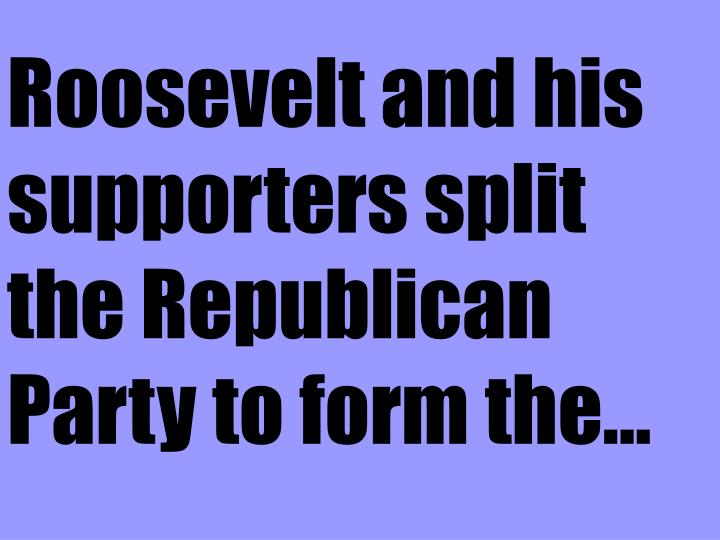Roosevelt and his supporters split the Republican Party to form the...